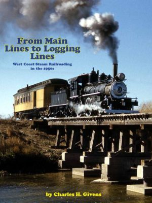From Main Lines to Logging Lines : West Coast Steam Railroading in the 1950s